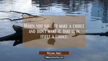 When you have to make a choice and don't make it that is in itself a choice.