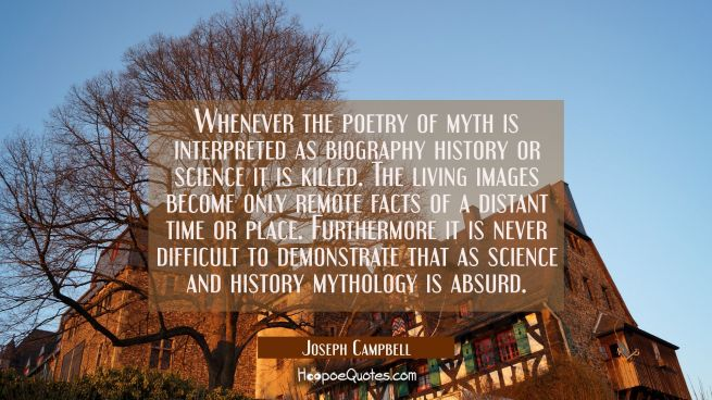 Whenever the poetry of myth is interpreted as biography history or science it is killed. The living