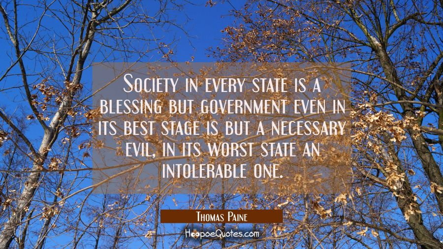 Society in every state is a blessing but government even in its best stage is but a necessary evil, Thomas Paine Quotes