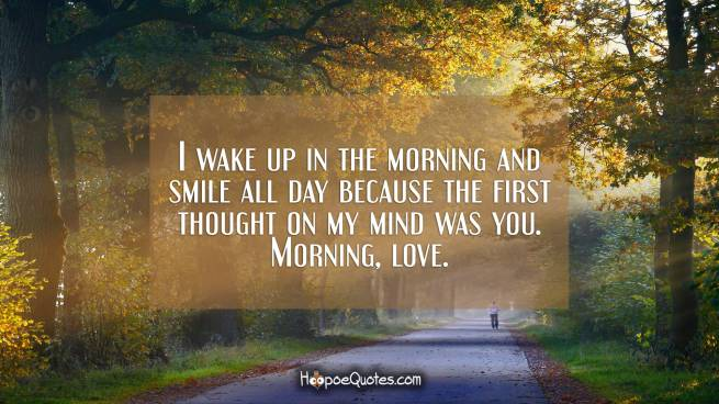 I wake up in the morning and smile all day because the first thought on my mind was you. Morning, love.