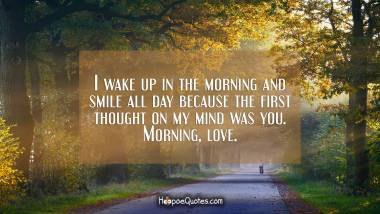 I wake up in the morning and smile all day because the first thought on my mind was you. Morning, love. Good Morning Quotes