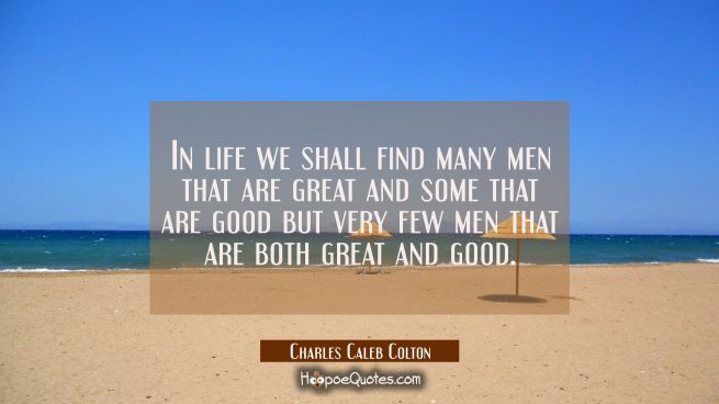 In life we shall find many men that are great and some that are good but very few men that are both