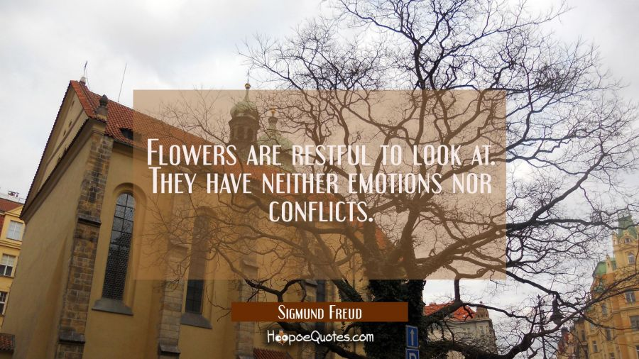 Flowers are restful to look at. They have neither emotions nor conflicts. Sigmund Freud Quotes