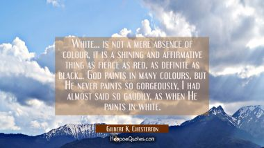 White... is not a mere absence of colour, it is a shining and affirmative thing as fierce as red as Gilbert K. Chesterton Quotes