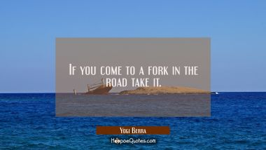 If you come to a fork in the road take it.
