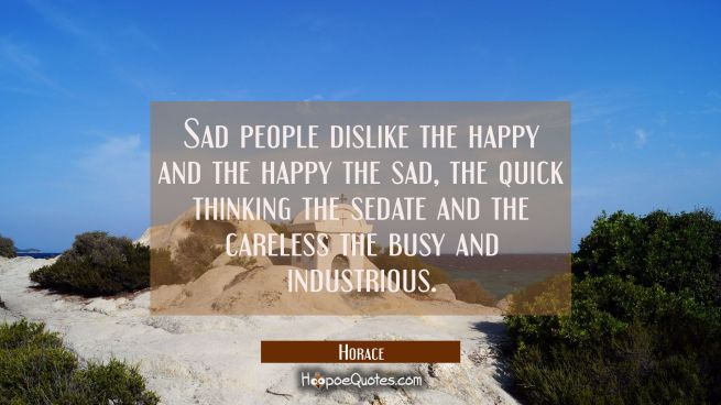 Sad people dislike the happy and the happy the sad, the quick thinking the sedate and the careless