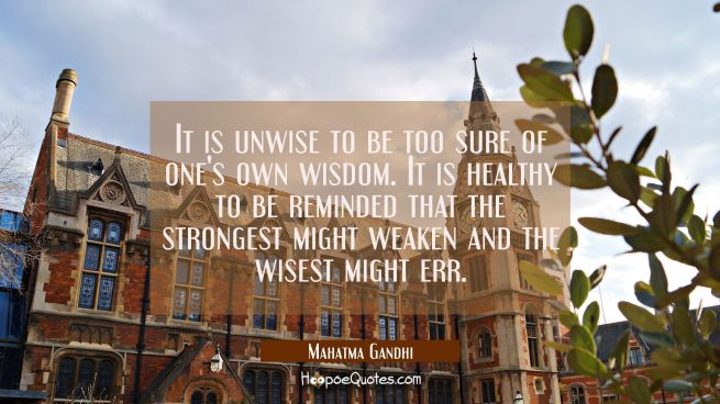 It is unwise to be too sure of one's own wisdom. It is healthy to be reminded that the strongest mi