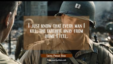 I just know that every man I kill, the farther away from home I feel. Movie Quotes Quotes