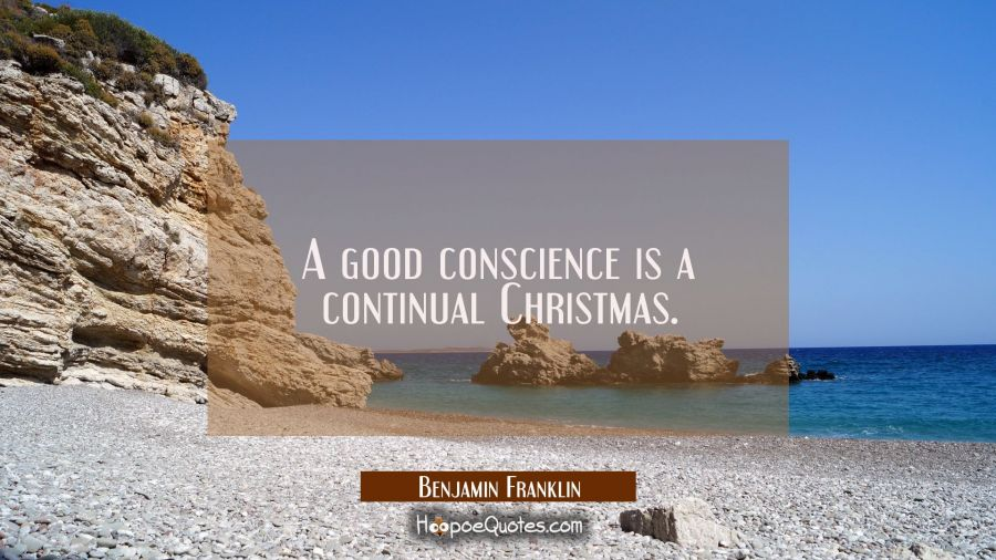 A good conscience is a continual Christmas. Benjamin Franklin Quotes