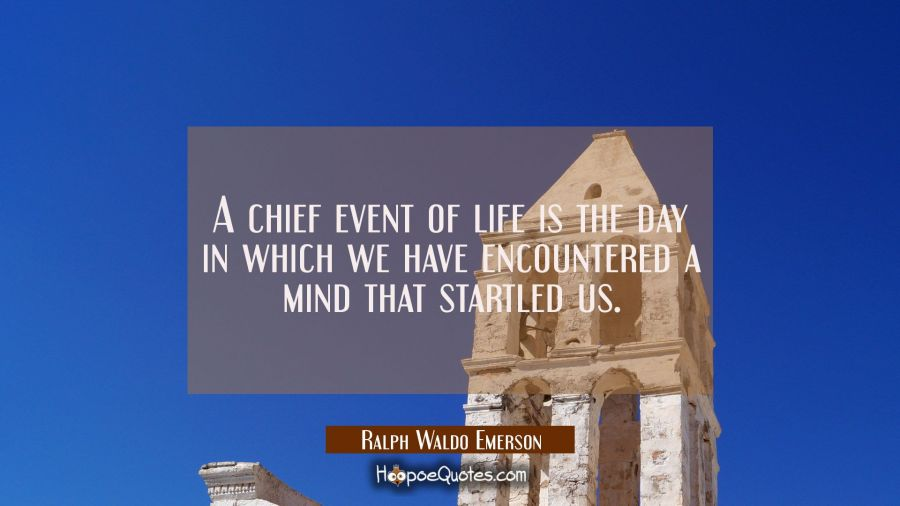 A chief event of life is the day in which we have encountered a mind that startled us. Ralph Waldo Emerson Quotes