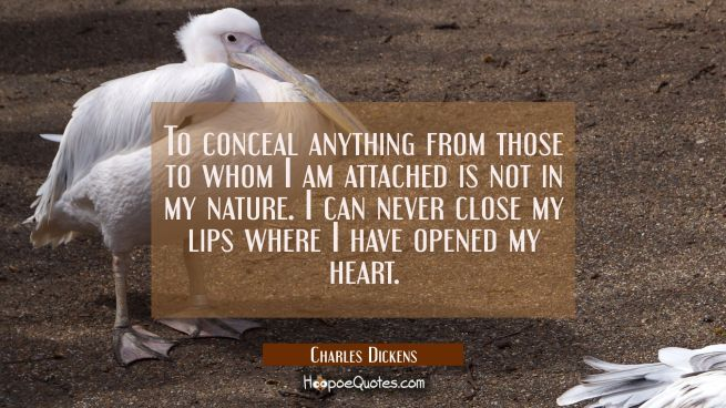 To conceal anything from those to whom I am attached is not in my nature. I can never close my lips