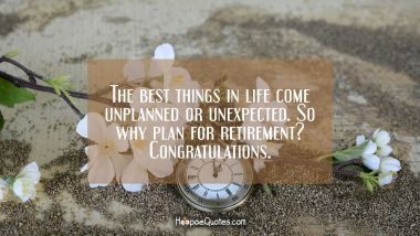 The best things in life come unplanned or unexpected. So why plan for retirement? Congratulations. Retirement Quotes