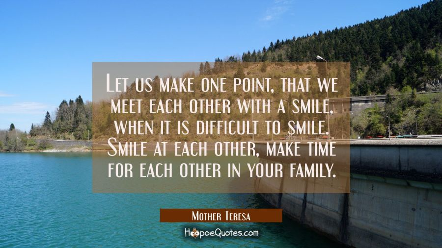 Let us make one point, that we meet each other with a smile, when it is difficult to smile. Smile at each other, make time for each other in your family. Mother Teresa Quotes