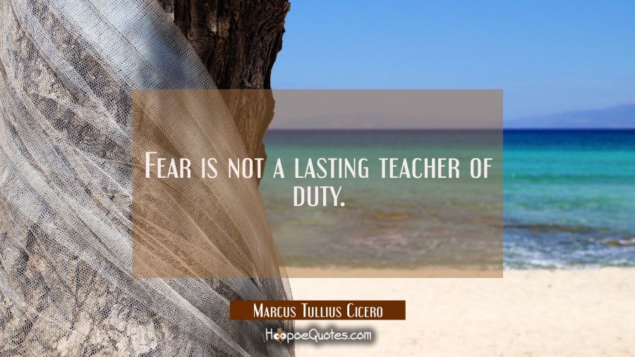 Fear is not a lasting teacher of duty. Marcus Tullius Cicero Quotes