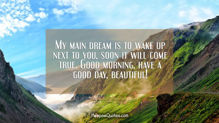 My main dream is to wake up next to you, soon it will come true. Good morning, have a good day, beautiful! Good Morning Quotes
