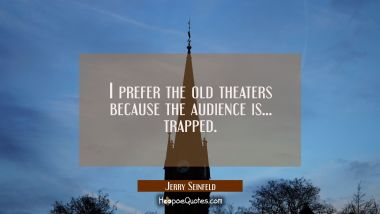 I prefer the old theaters because the audience is... trapped.