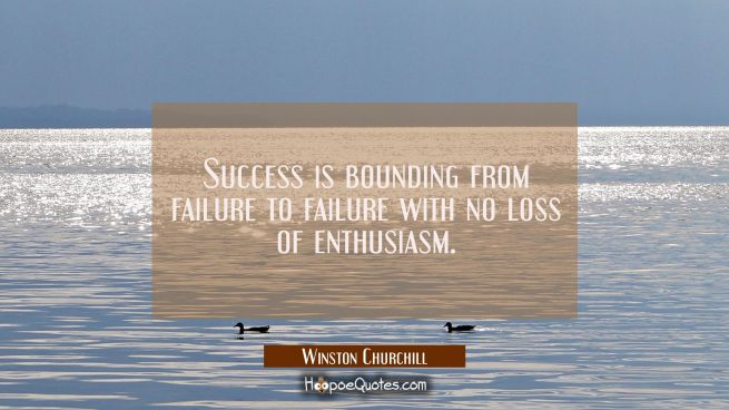Success is bounding from failure to failure with no loss of enthusiasm.