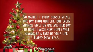 No matter if every sunset steals one day from our life, but every sunrise gives us one another day to hope! I wish new hopes will always be a part of your life. Happy New Year.