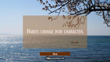 Habits change into character. Ovid Quotes