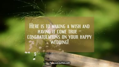 Here is to making a wish and having it come true – congratulations on your happy wedding! Wedding Quotes
