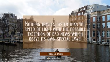 Nothing travels faster than the speed of light with the possible exception of bad news which obeys