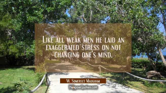 Like all weak men he laid an exaggerated stress on not changing one's mind.