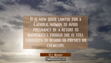 It is now quite lawful for a Catholic woman to avoid pregnancy by a resort to mathematics though sh