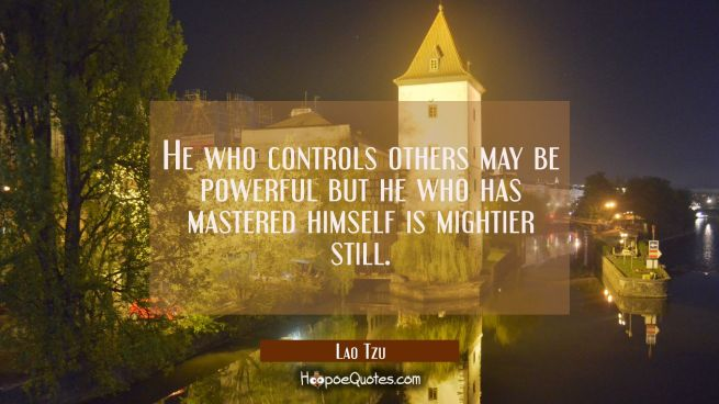 He who controls others may be powerful but he who has mastered himself is mightier still.