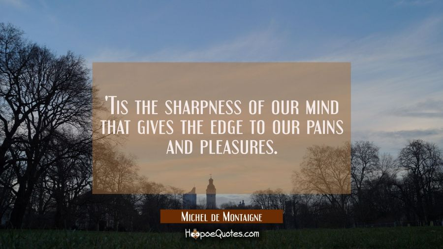 'Tis the sharpness of our mind that gives the edge to our pains and pleasures. Michel de Montaigne Quotes