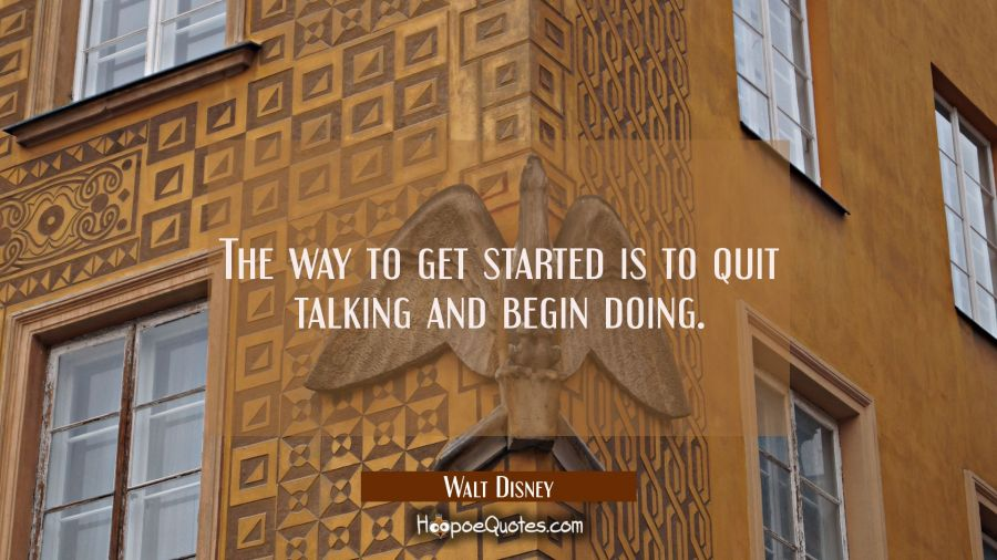 The way to get started is to quit talking and begin doing. Walt Disney Quotes