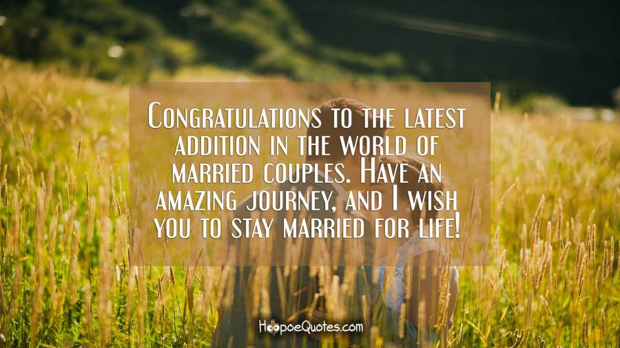 Congratulations to the latest addition in the world of married couples. Have an amazing journey, and I wish you to stay married for life! Wedding Quotes