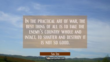 In the practical art of war the best thing of all is to take the enemy's country whole and intact,