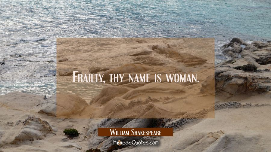 Frailty, thy name is woman. William Shakespeare Quotes