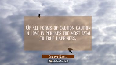 Of all forms of caution caution in love is perhaps the most fatal to true happiness.