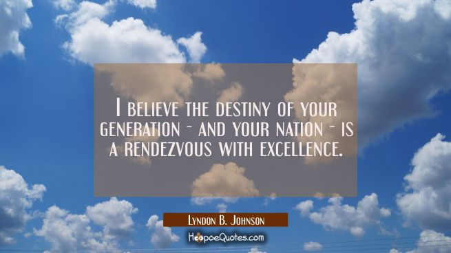 I believe the destiny of your generation - and your nation - is a rendezvous with excellence.