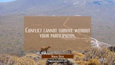 Conflict cannot survive without your participation. Wayne Dyer Quotes