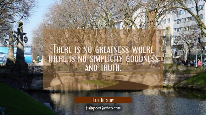 There is no greatness where there is no simplicity goodness and truth.