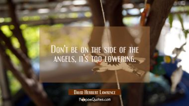 Don't be on the side of the angels it's too lowering.