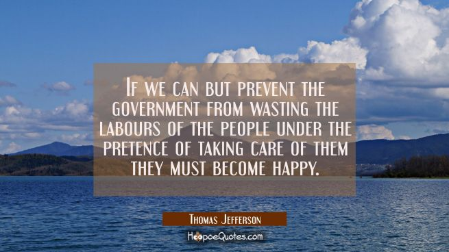 If we can but prevent the government from wasting the labours of the people under the pretence of t