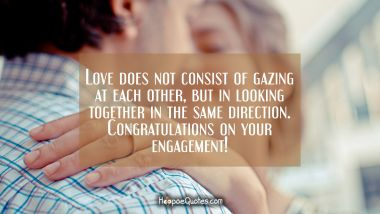 Love does not consist of gazing at each other, but in looking together in the same direction. Congratulations on your engagement! Engagement Quotes
