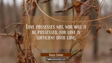Love possesses not nor will it be possessed for love is sufficient unto love.