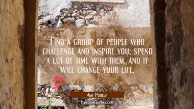 Find a group of people who challenge and inspire you; spend a lot of time with them, and it will change your life.