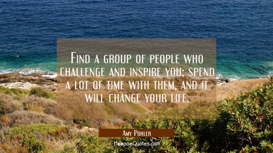 Find a group of people who challenge and inspire you; spend a lot of time with them, and it will change your life. Amy Poehler Quotes