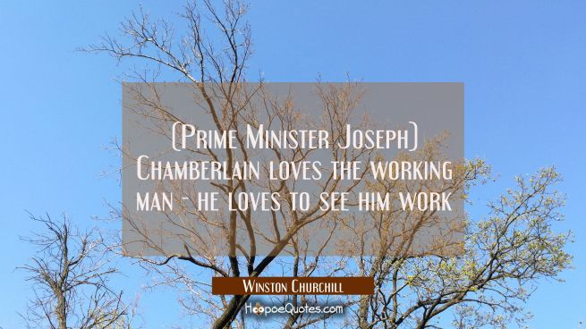 (Prime Minister Joseph) Chamberlain loves the working man - he loves to see him work