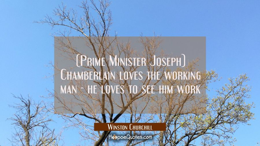 (Prime Minister Joseph) Chamberlain loves the working man - he loves to see him work Winston Churchill Quotes