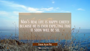 Man's real life is happy chiefly because he is ever expecting that it soon will be so.