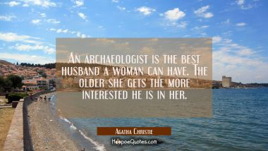 An archaeologist is the best husband a woman can have. The older she gets the more interested he is