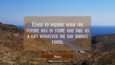 Cease to inquire what the future has in store and take as a gift whatever the day brings forth. Horace Quotes