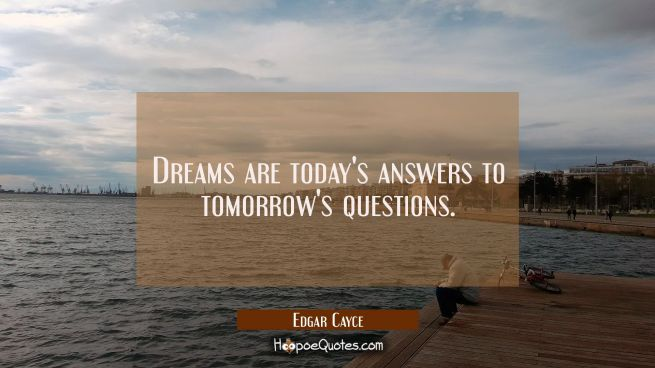 Dreams are today's answers to tomorrow's questions.