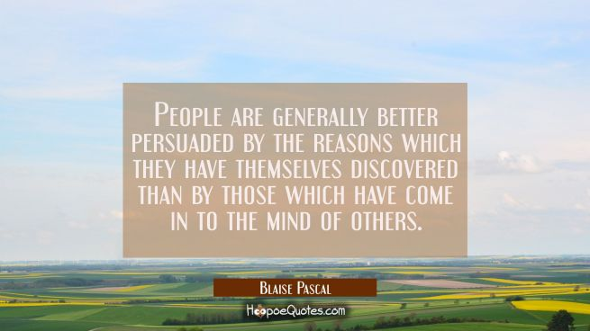 People are generally better persuaded by the reasons which they have themselves discovered than by